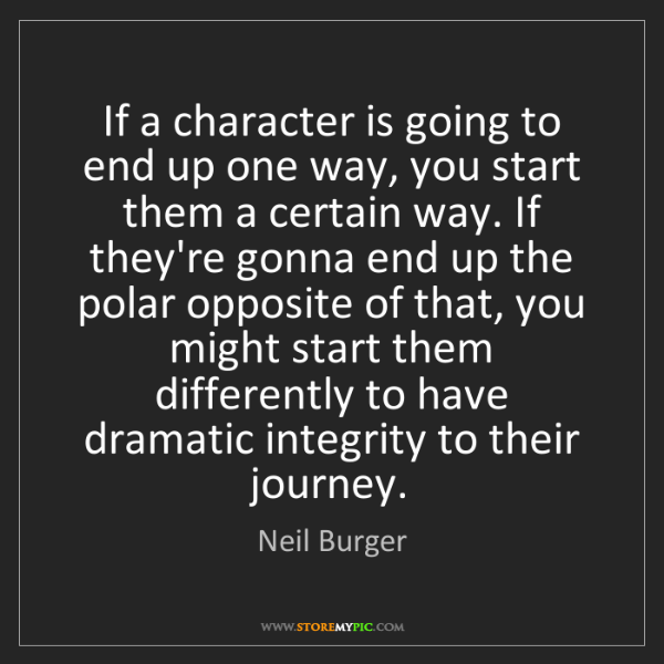 Neil Burger: If a character is going to end up one way, you start...