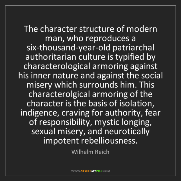 Wilhelm Reich: The character structure of modern man, who reproduces...