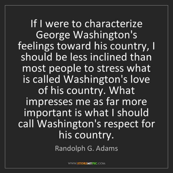 Randolph G. Adams: If I were to characterize George Washington's feelings...