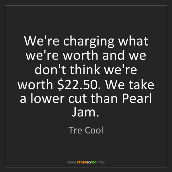Tre Cool: We're charging what we're worth and we don't think we're...