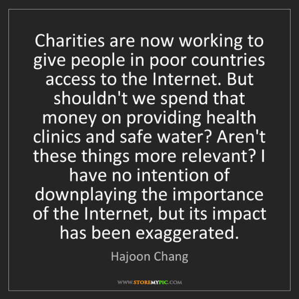Hajoon Chang: Charities are now working to give people in poor countries...