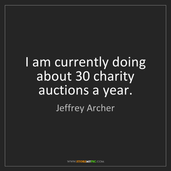 Jeffrey Archer: I am currently doing about 30 charity auctions a year.
