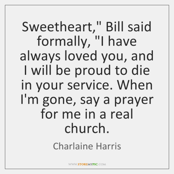 "Sweetheart,"" Bill said formally, ""I have always loved you, and I will ..."