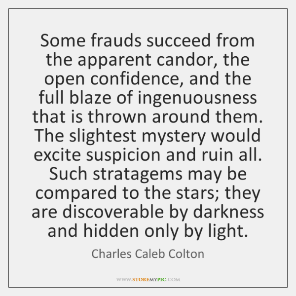 Some frauds succeed from the apparent candor, the open confidence, and the ...