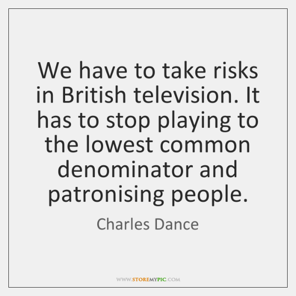 We have to take risks in British television. It has to stop ...
