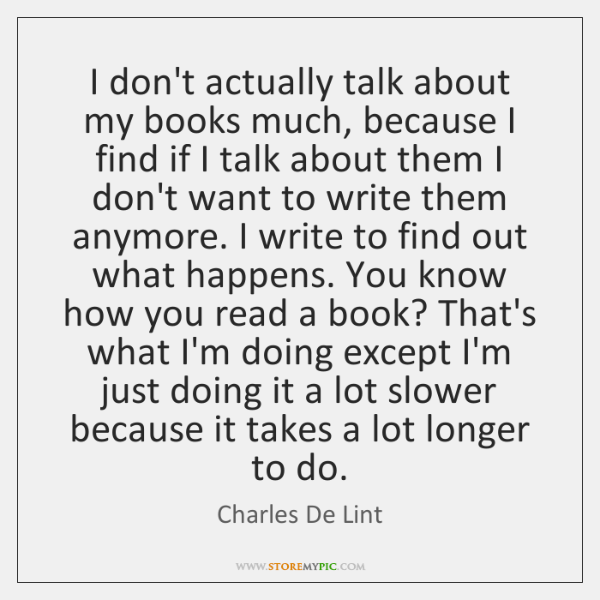 I don't actually talk about my books much, because I find if ...