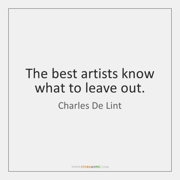 The best artists know what to leave out.