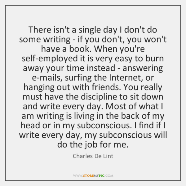 There isn't a single day I don't do some writing - if ...