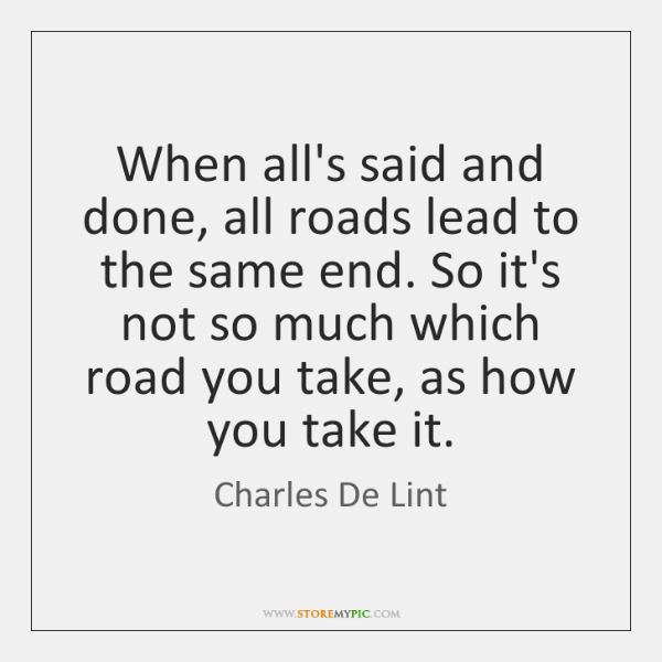 When all's said and done, all roads lead to the same end. ...