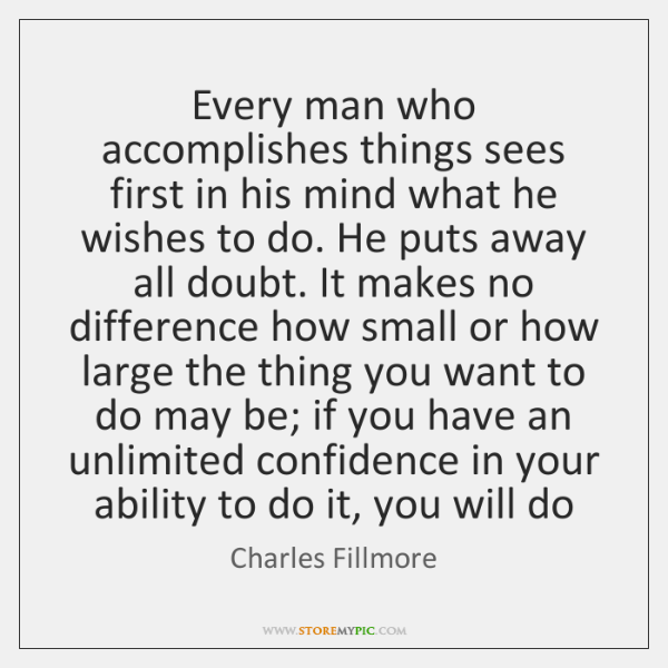 Every man who accomplishes things sees first in his mind what he ...