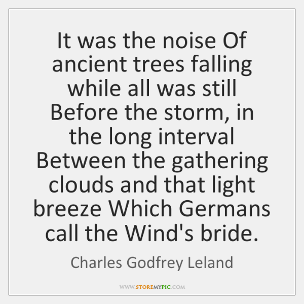 It was the noise Of ancient trees falling while all was still ...