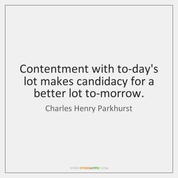 Contentment with to-day's lot makes candidacy for a better lot to-morrow.
