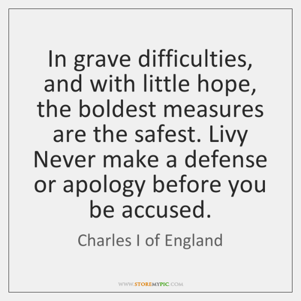 In grave difficulties, and with little hope, the boldest measures are the ...