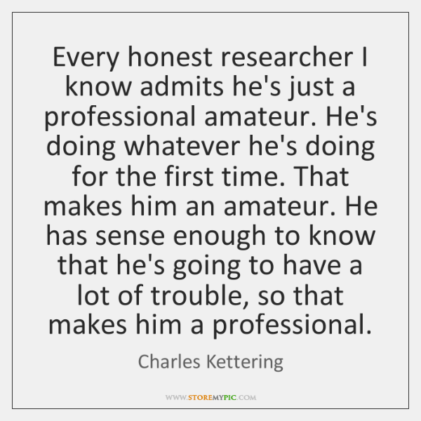 Every honest researcher I know admits he's just a professional amateur. He's ...