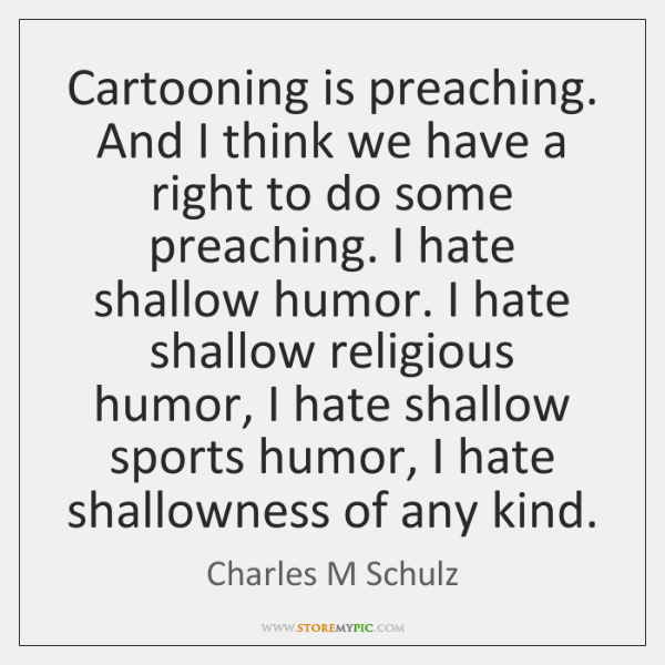 Cartooning is preaching. And I think we have a right to do ...