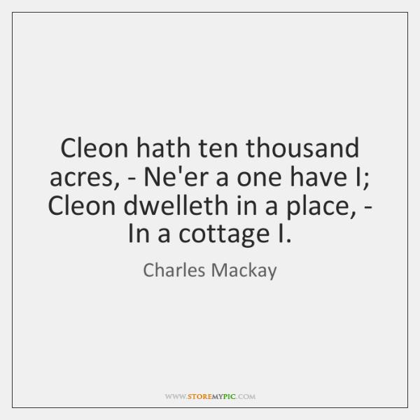 Cleon hath ten thousand acres, - Ne'er a one have I; Cleon ...