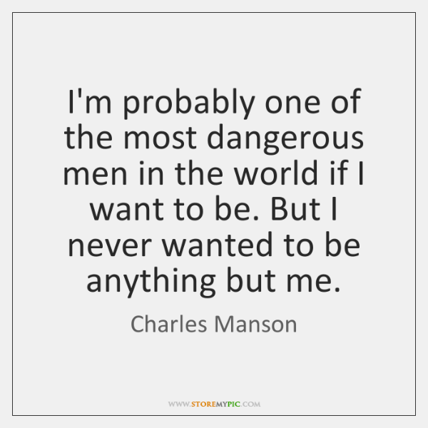I'm probably one of the most dangerous men in the world if ...