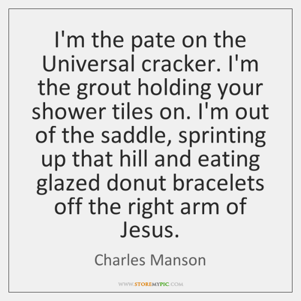 I'm the pate on the Universal cracker. I'm the grout holding your ...