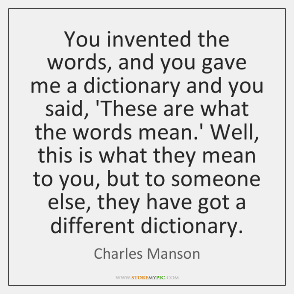 You invented the words, and you gave me a dictionary and you ...