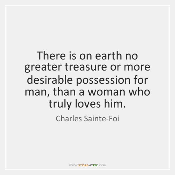 There is on earth no greater treasure or more desirable possession for ...