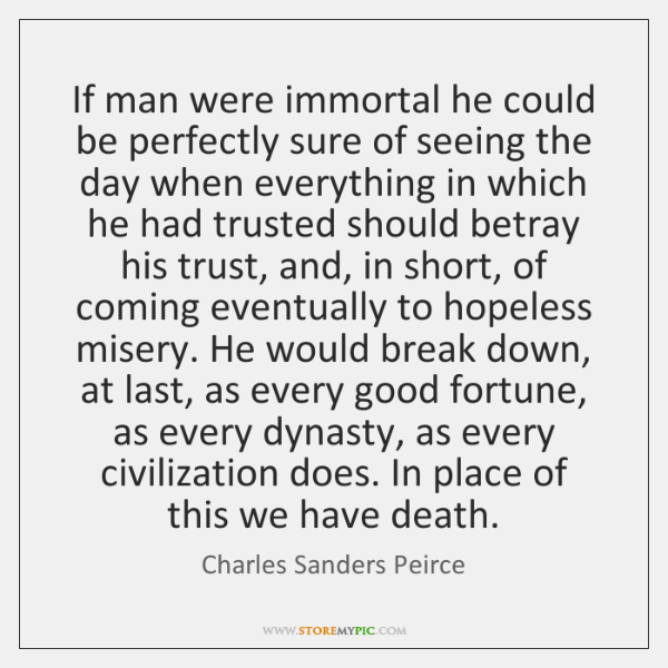 If man were immortal he could be perfectly sure of seeing the ...