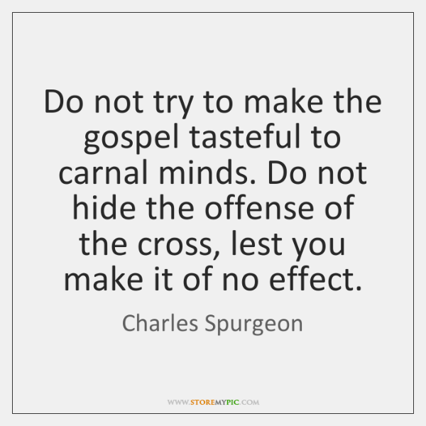 Do not try to make the gospel tasteful to carnal minds. Do ...
