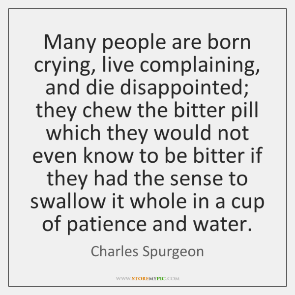 Many people are born crying, live complaining, and die disappointed; they chew ...