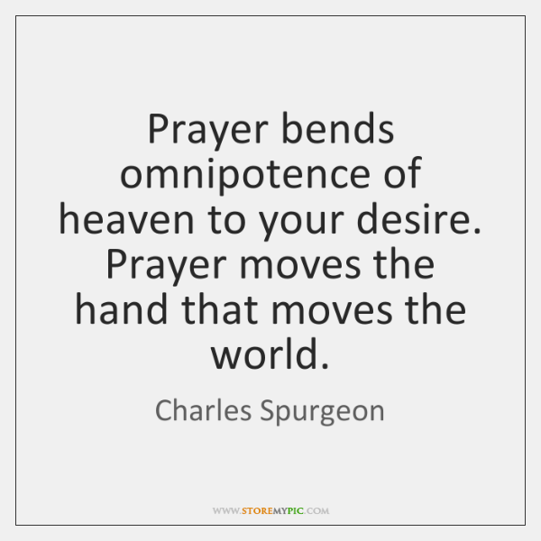 Prayer bends omnipotence of heaven to your desire. Prayer moves the hand ...