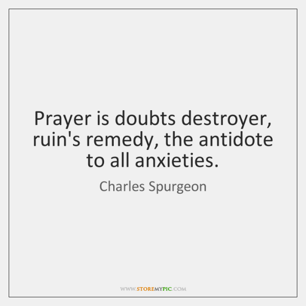 Prayer is doubts destroyer, ruin's remedy, the antidote to all anxieties.