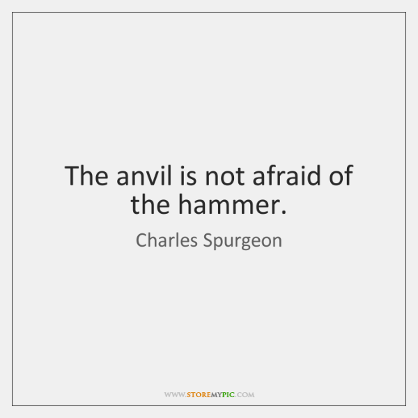The anvil is not afraid of the hammer.
