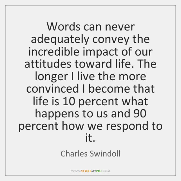 Words can never adequately convey the incredible impact of our attitudes toward ...