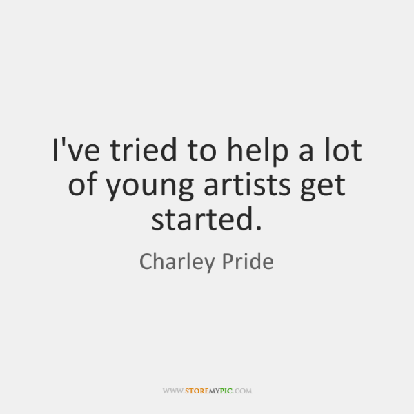 I've tried to help a lot of young artists get started.