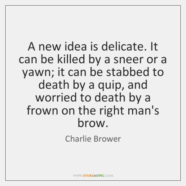 A new idea is delicate. It can be killed by a sneer ...