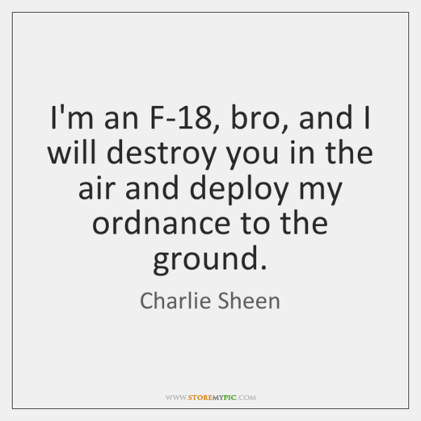 I'm an F-18, bro, and I will destroy you in the air ...