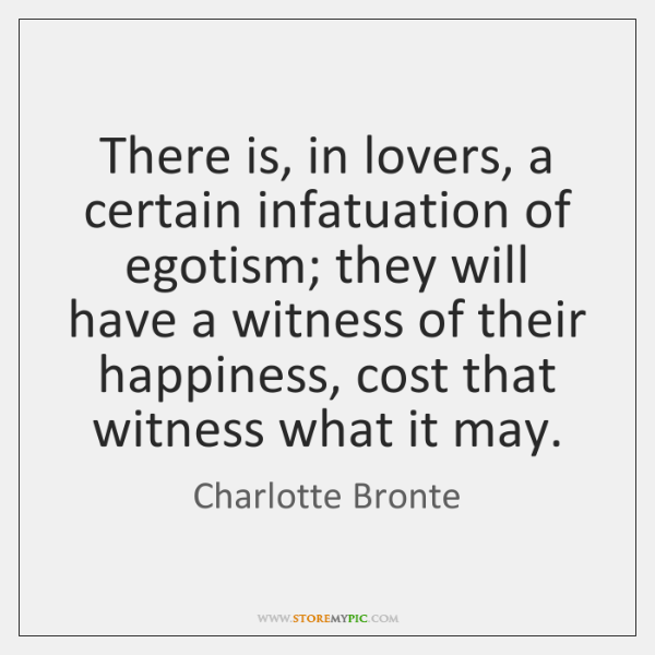 There is, in lovers, a certain infatuation of egotism; they will have ...
