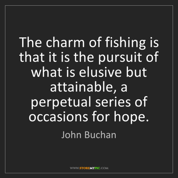 John Buchan: The charm of fishing is that it is the pursuit of what...