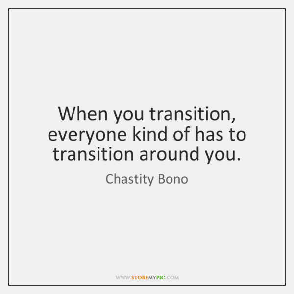When you transition, everyone kind of has to transition around you.