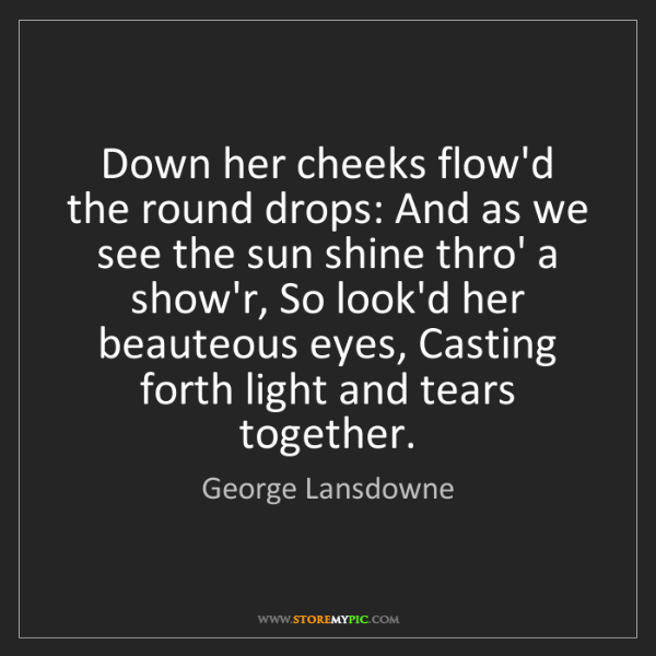 George Lansdowne: Down her cheeks flow'd the round drops: And as we see...