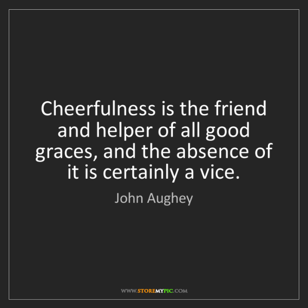 John Aughey: Cheerfulness is the friend and helper of all good graces,...