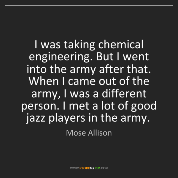 Mose Allison: I was taking chemical engineering. But I went into the...