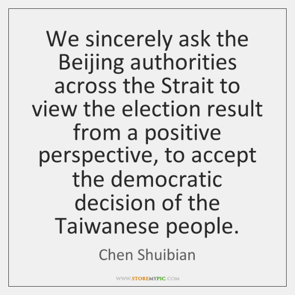 We sincerely ask the Beijing authorities across the Strait to view the ...