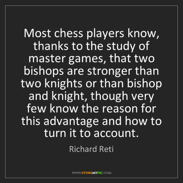 Richard Reti: Most chess players know, thanks to the study of master...