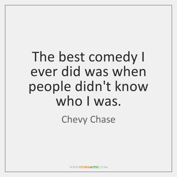 The best comedy I ever did was when people didn't know who ...