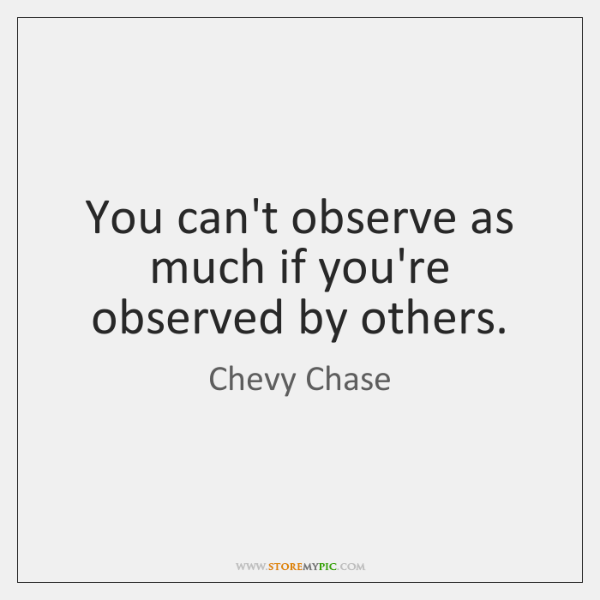 You can't observe as much if you're observed by others.