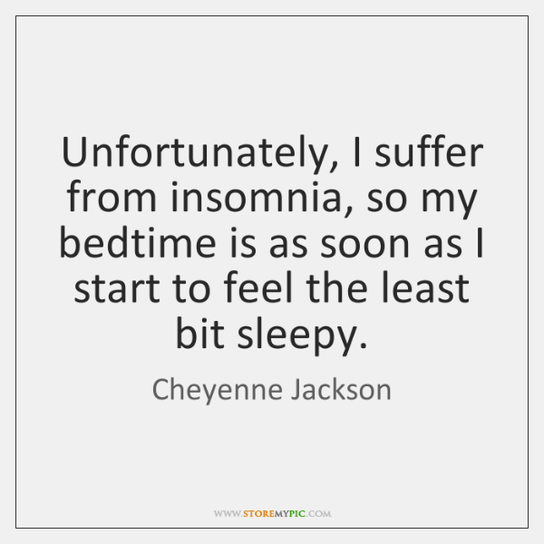 Unfortunately, I suffer from insomnia, so my bedtime is as soon as ...