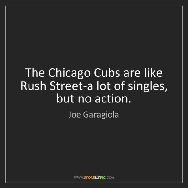Joe Garagiola: The Chicago Cubs are like Rush Street-a lot of singles,...