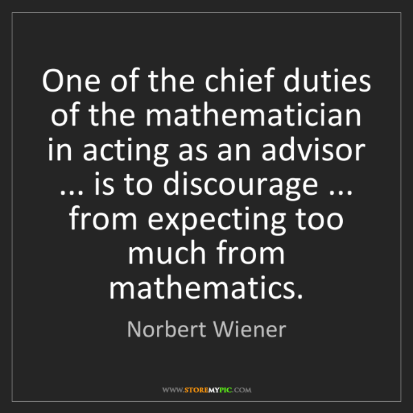 Norbert Wiener: One of the chief duties of the mathematician in acting...
