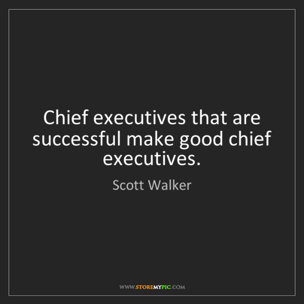 Scott Walker: Chief executives that are successful make good chief...