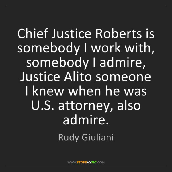 Rudy Giuliani: Chief Justice Roberts is somebody I work with, somebody...