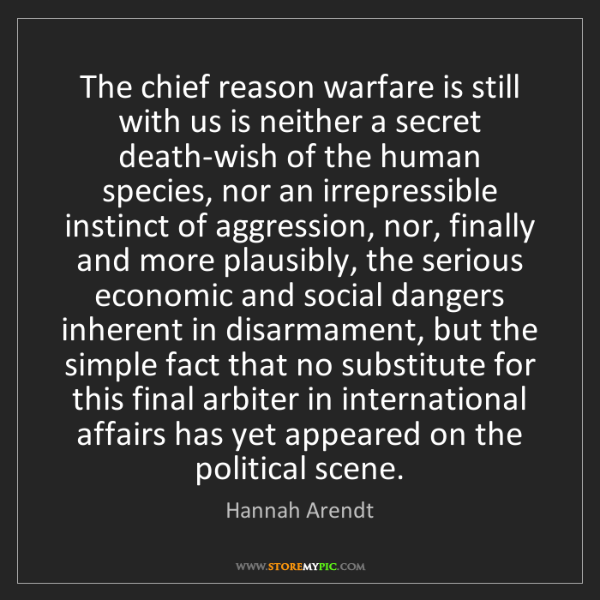 Hannah Arendt: The chief reason warfare is still with us is neither...